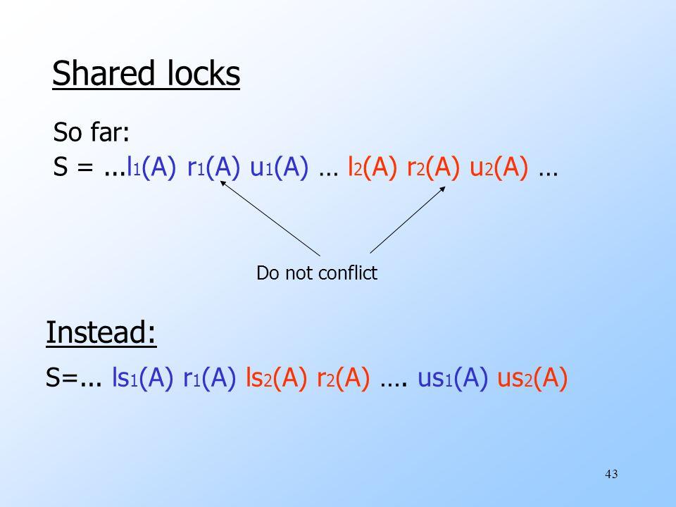 43 Shared locks So far: S =...l 1 (A) r 1 (A) u 1 (A) … l 2 (A) r 2 (A) u 2 (A) … Do not conflict Instead: S=...