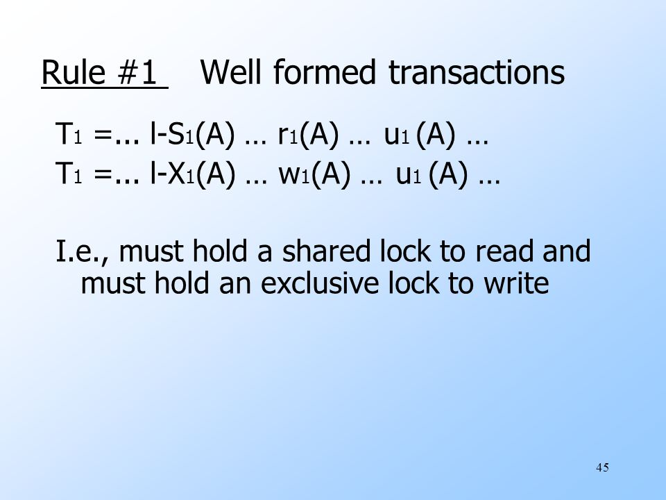 45 Rule #1 Well formed transactions T 1 =... l-S 1 (A) … r 1 (A) … u 1 (A) … T 1 =...
