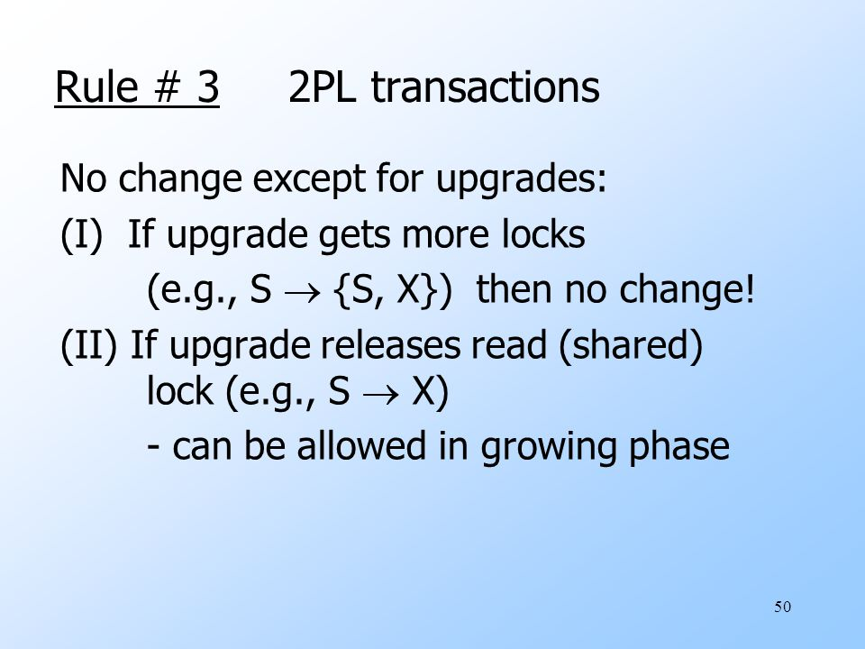 50 Rule # 3 2PL transactions No change except for upgrades: (I) If upgrade gets more locks (e.g., S  {S, X}) then no change.