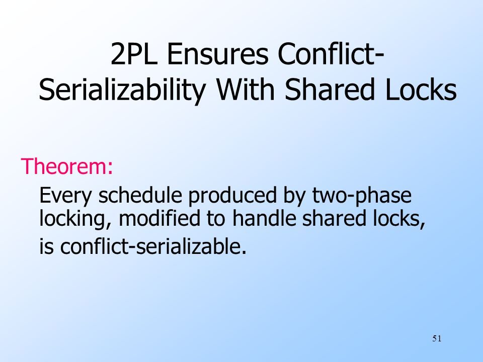 51 2PL Ensures Conflict- Serializability With Shared Locks Theorem: Every schedule produced by two-phase locking, modified to handle shared locks, is conflict-serializable.