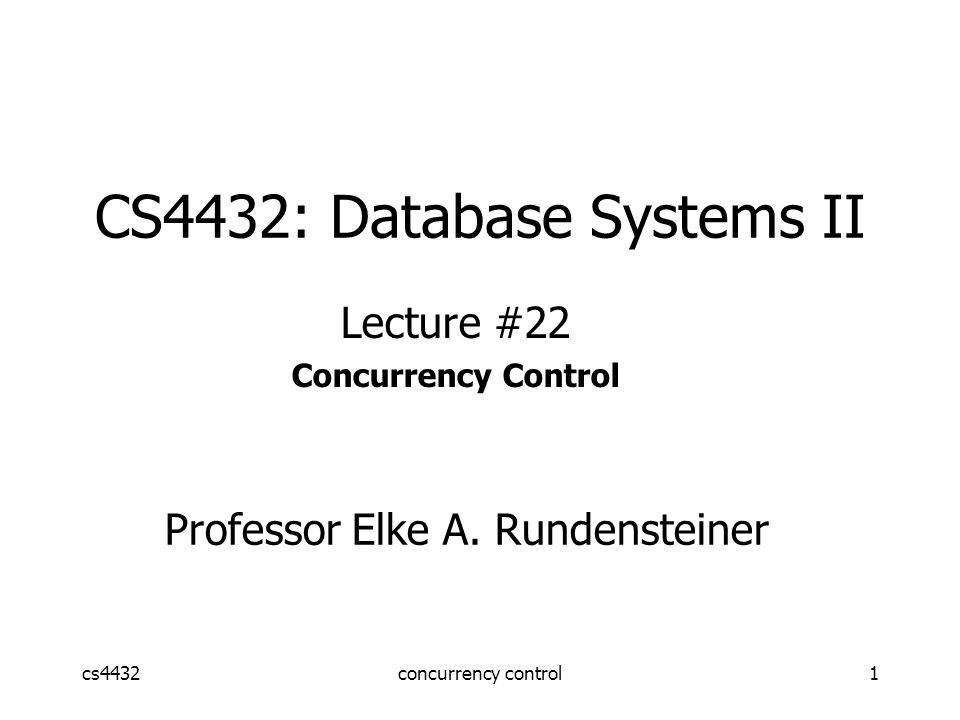 cs4432concurrency control1 CS4432: Database Systems II Lecture #22 Concurrency Control Professor Elke A.