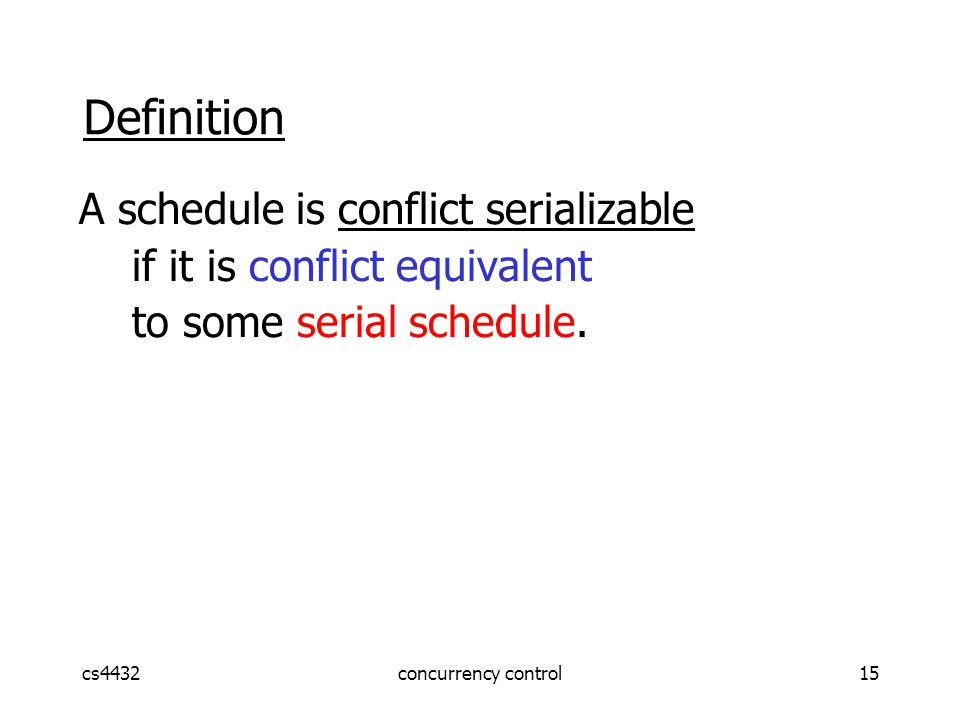 cs4432concurrency control15 Definition A schedule is conflict serializable if it is conflict equivalent to some serial schedule.