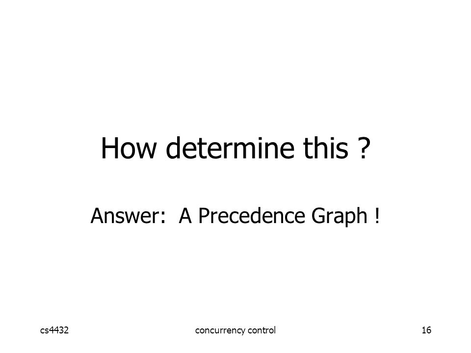 cs4432concurrency control16 Answer: A Precedence Graph ! How determine this
