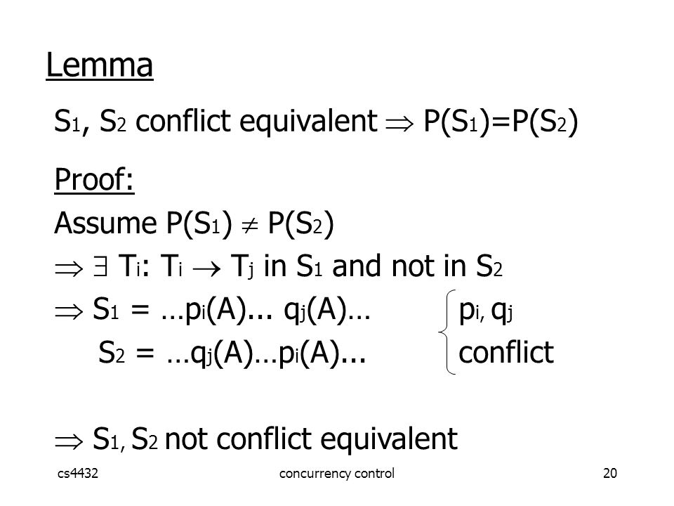 cs4432concurrency control20 Lemma S 1, S 2 conflict equivalent  P(S 1 )=P(S 2 ) Proof: Assume P(S 1 )  P(S 2 )   T i : T i  T j in S 1 and not in S 2  S 1 = …p i (A)...