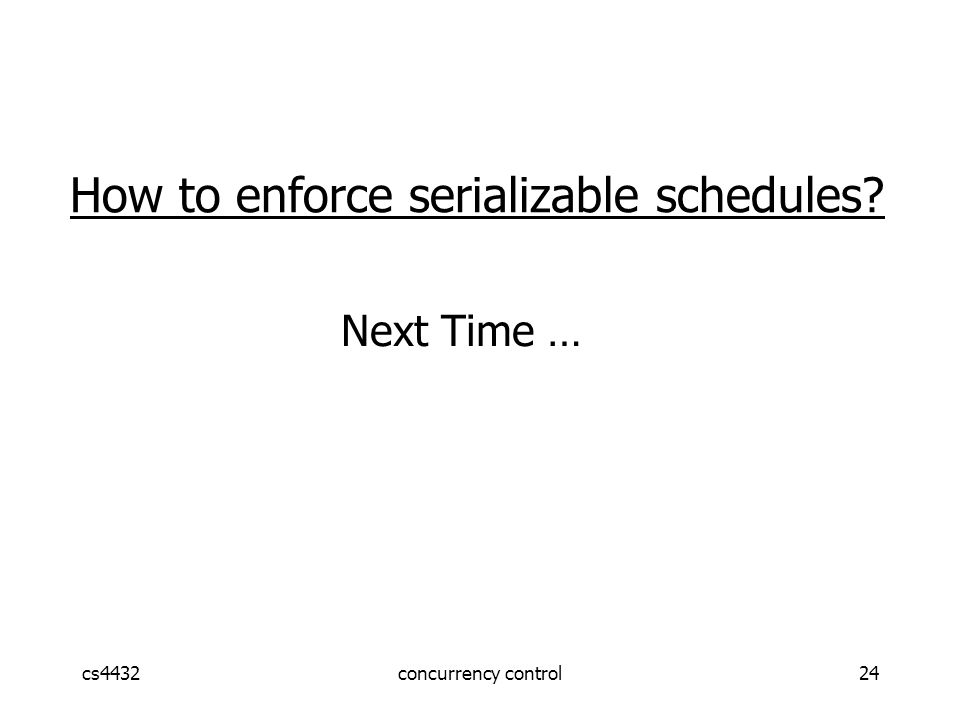 cs4432concurrency control24 How to enforce serializable schedules Next Time …