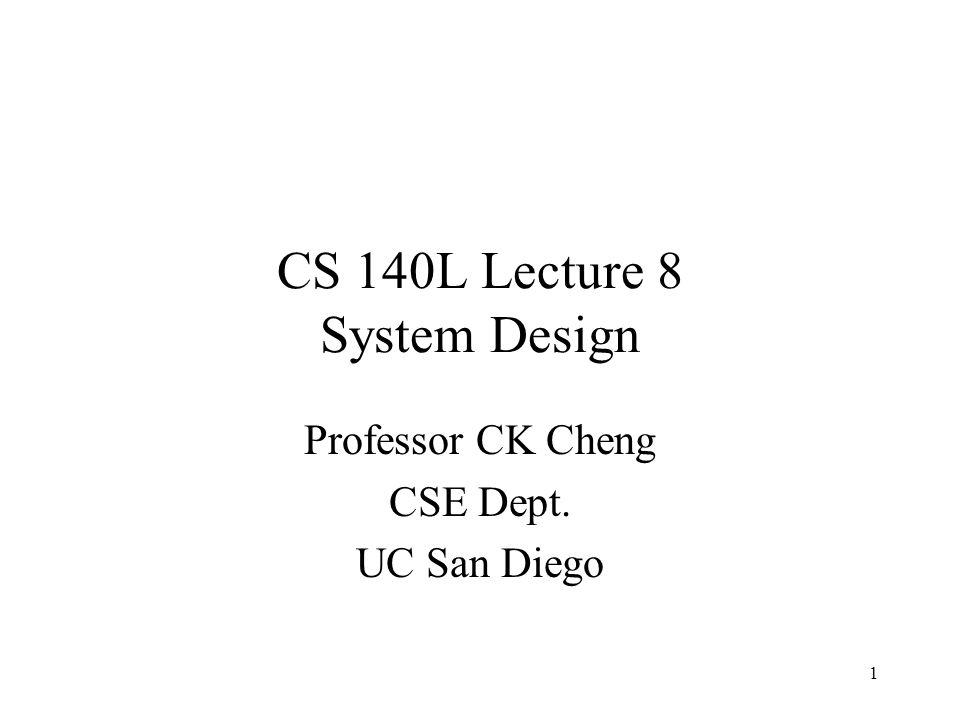 1 CS 140L Lecture 8 System Design Professor CK Cheng CSE Dept. UC San Diego