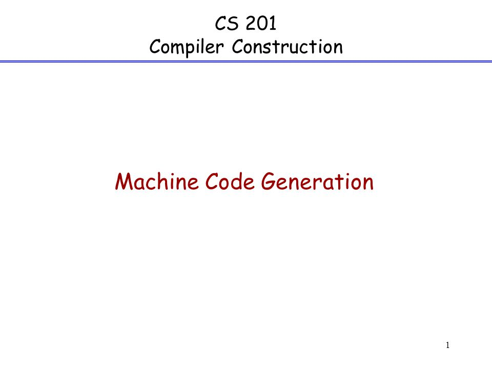 1 CS 201 Compiler Construction Machine Code Generation