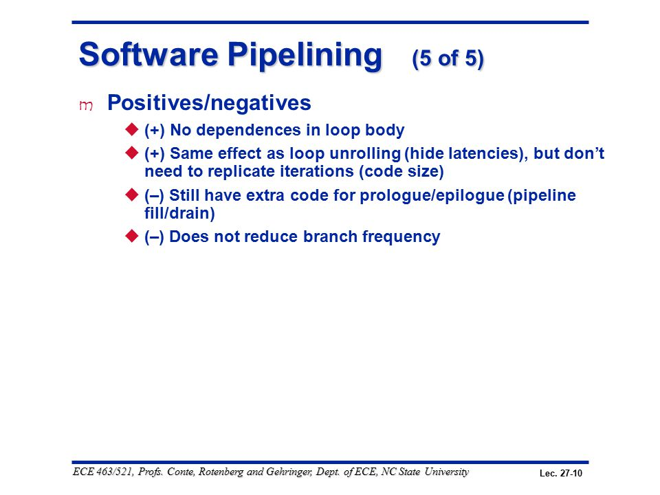 Lec. 27-10 ECE 463/521, Profs. Conte, Rotenberg and Gehringer, Dept. of ECE, NC State University Software Pipelining (5 of 5) m Positives/negatives 