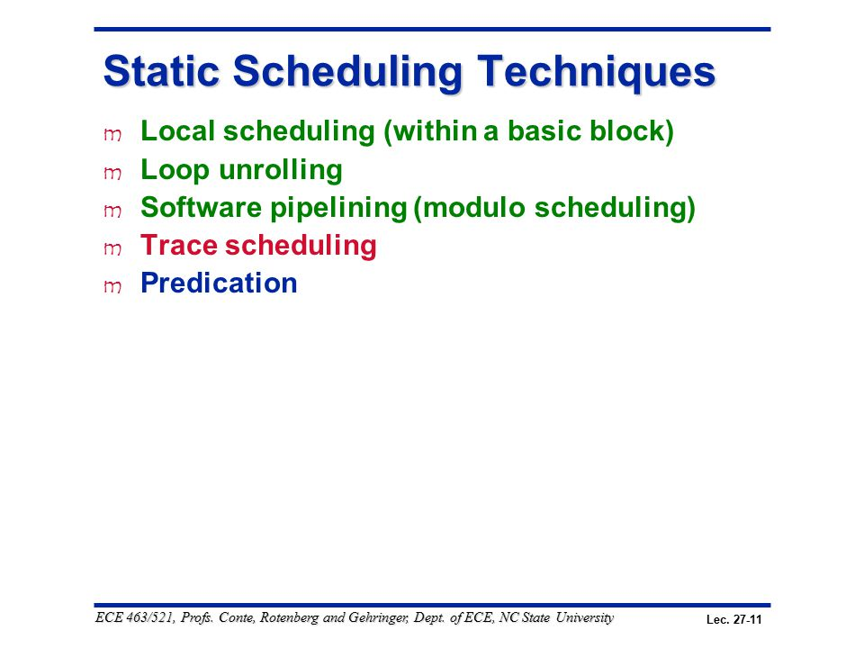 Lec. 27-11 ECE 463/521, Profs. Conte, Rotenberg and Gehringer, Dept. of ECE, NC State University Static Scheduling Techniques m Local scheduling (with