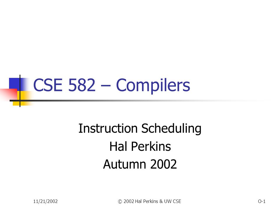 11/21/2002© 2002 Hal Perkins & UW CSEO-1 CSE 582 – Compilers Instruction Scheduling Hal Perkins Autumn 2002