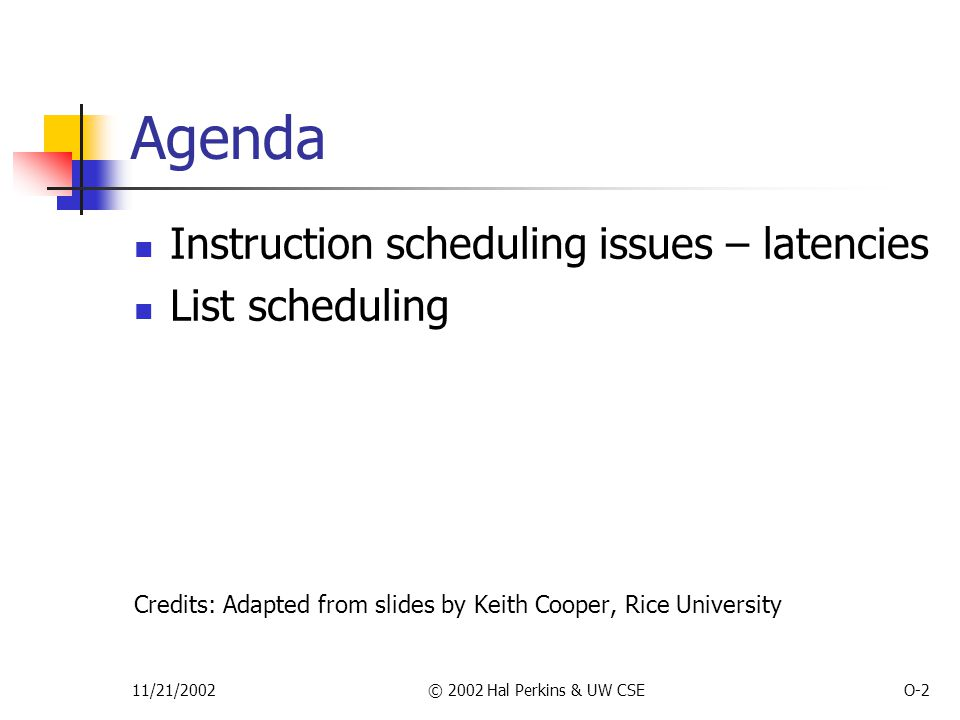 11/21/2002© 2002 Hal Perkins & UW CSEO-2 Agenda Instruction scheduling issues – latencies List scheduling Credits: Adapted from slides by Keith Cooper, Rice University
