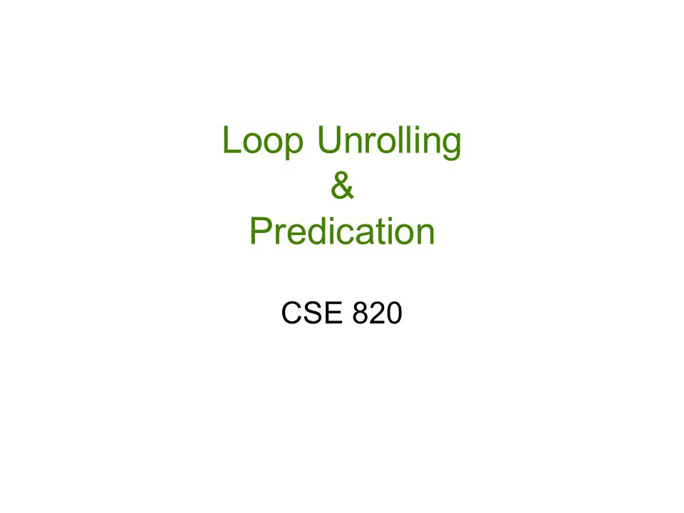 Loop Unrolling & Predication CSE 820