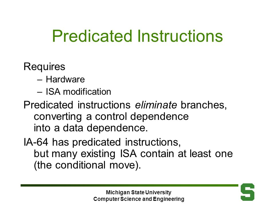 Michigan State University Computer Science and Engineering Predicated Instructions Requires –Hardware –ISA modification Predicated instructions eliminate branches, converting a control dependence into a data dependence.