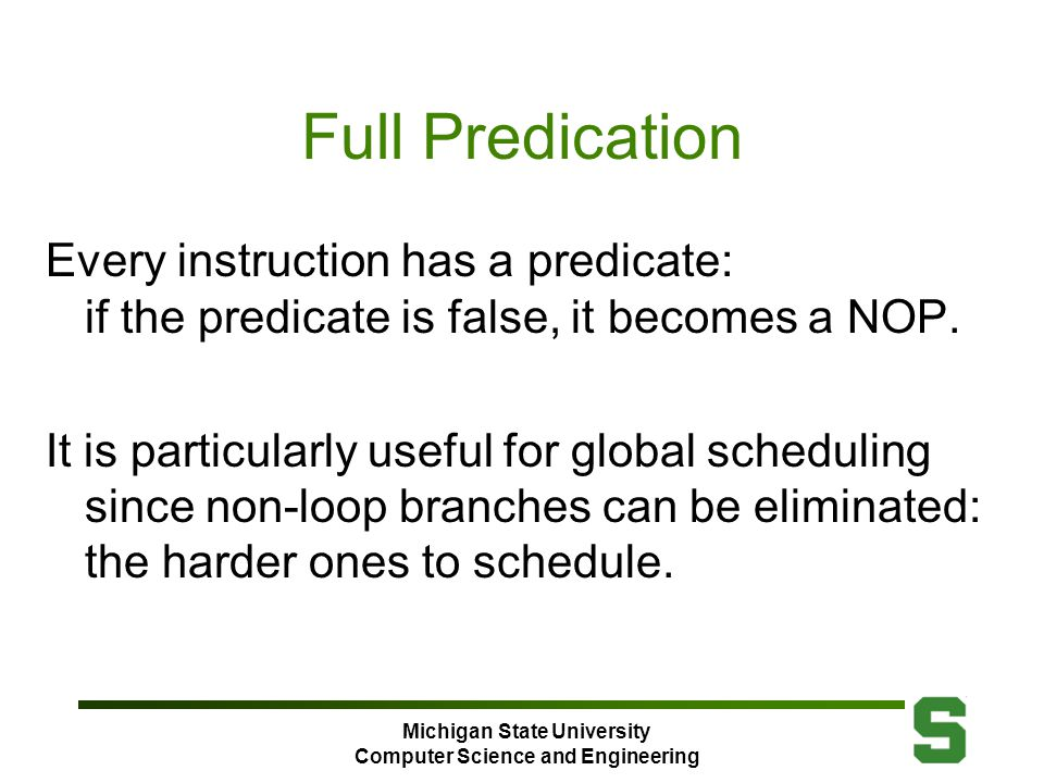 Michigan State University Computer Science and Engineering Full Predication Every instruction has a predicate: if the predicate is false, it becomes a NOP.