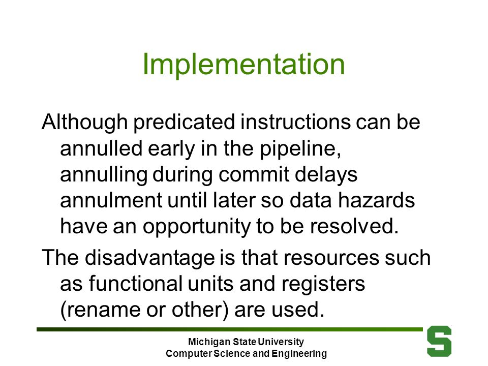 Michigan State University Computer Science and Engineering Implementation Although predicated instructions can be annulled early in the pipeline, annulling during commit delays annulment until later so data hazards have an opportunity to be resolved.
