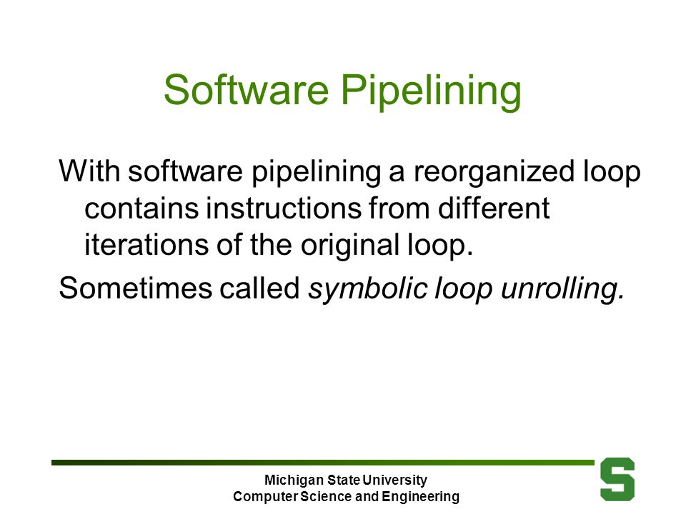 Michigan State University Computer Science and Engineering Software Pipelining With software pipelining a reorganized loop contains instructions from different iterations of the original loop.