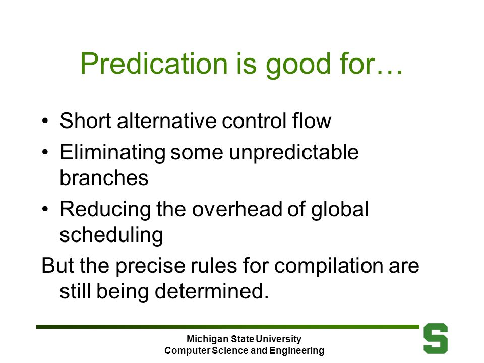Michigan State University Computer Science and Engineering Predication is good for… Short alternative control flow Eliminating some unpredictable branches Reducing the overhead of global scheduling But the precise rules for compilation are still being determined.