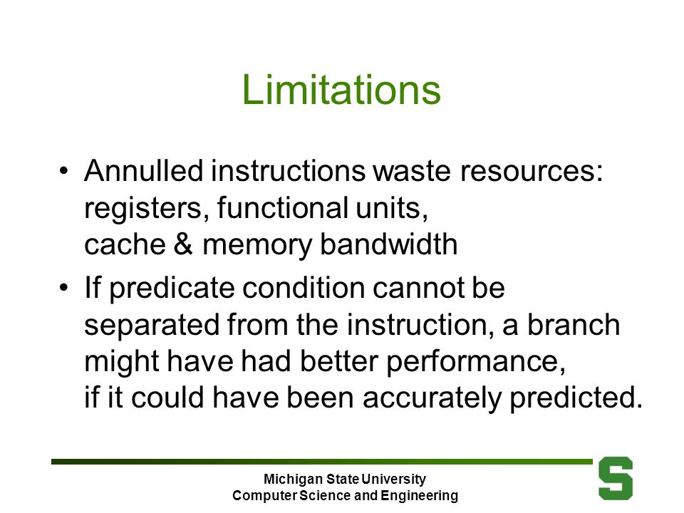 Michigan State University Computer Science and Engineering Limitations Annulled instructions waste resources: registers, functional units, cache & memory bandwidth If predicate condition cannot be separated from the instruction, a branch might have had better performance, if it could have been accurately predicted.