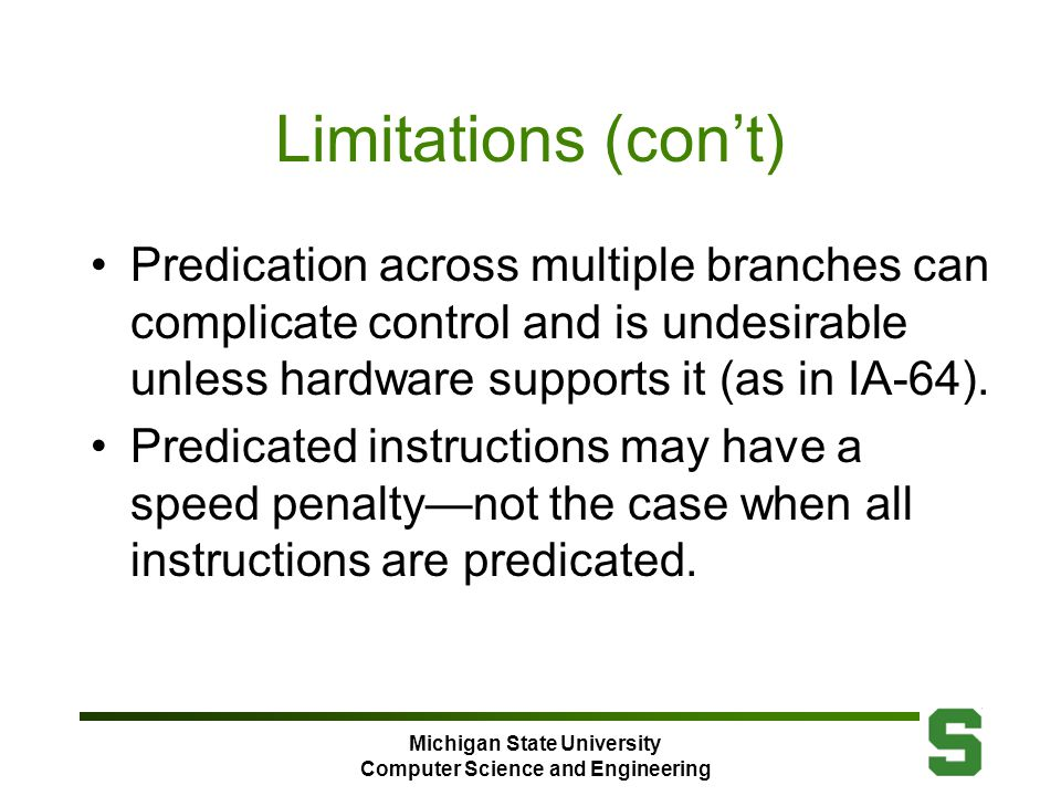 Michigan State University Computer Science and Engineering Limitations (con't) Predication across multiple branches can complicate control and is undesirable unless hardware supports it (as in IA-64).
