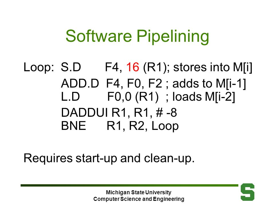 Michigan State University Computer Science and Engineering Software Pipelining Loop: S.D F4, 16 (R1); stores into M[i] ADD.D F4, F0, F2 ; adds to M[i-1] L.D F0,0 (R1) ; loads M[i-2] DADDUI R1, R1, # -8 BNE R1, R2, Loop Requires start-up and clean-up.