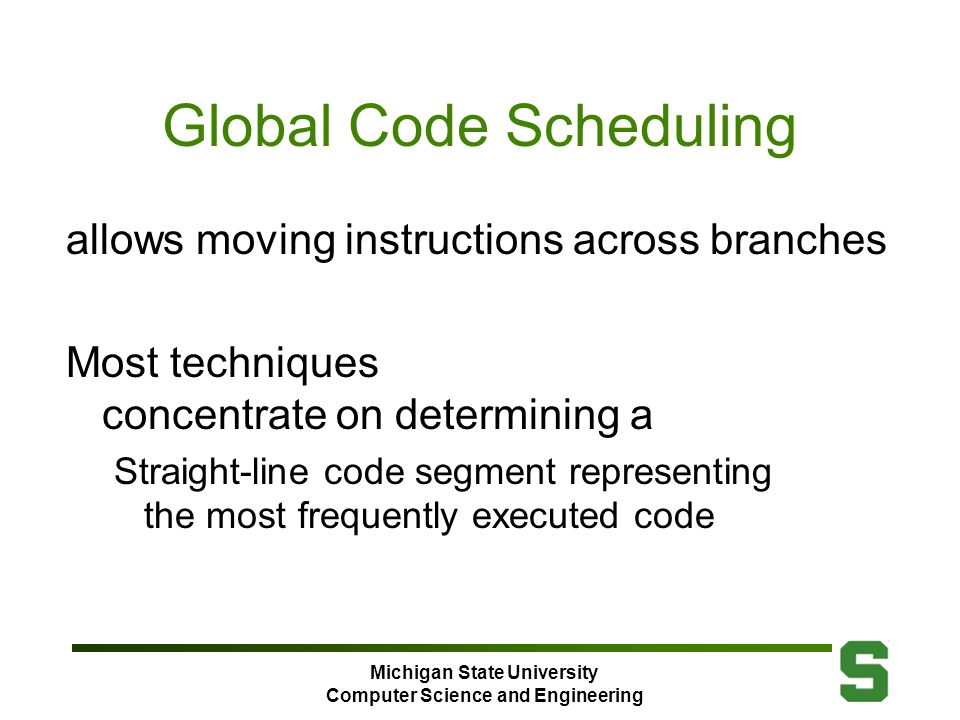Michigan State University Computer Science and Engineering Global Code Scheduling allows moving instructions across branches Most techniques concentrate on determining a Straight-line code segment representing the most frequently executed code