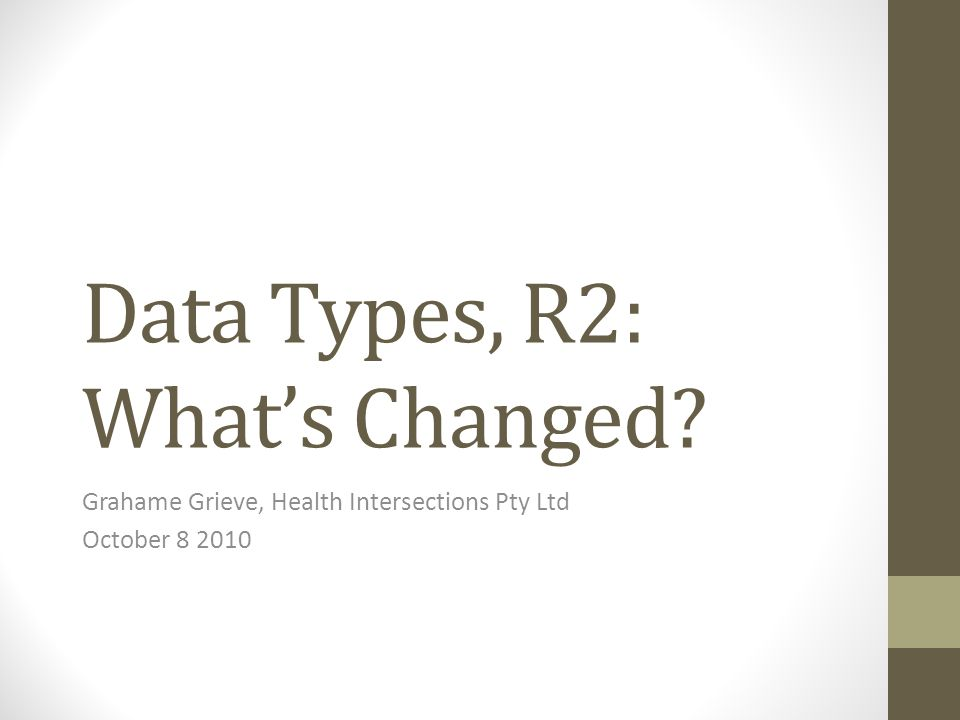Data Types, R2: What's Changed Grahame Grieve, Health Intersections Pty Ltd October 8 2010