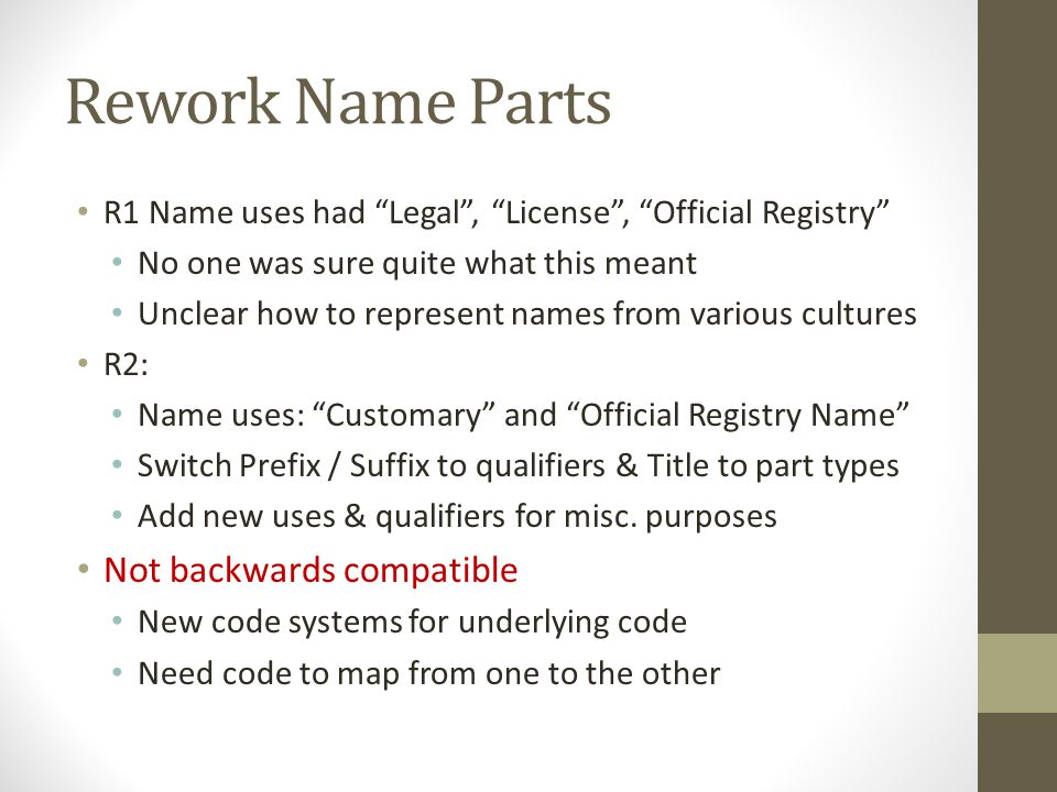 Rework Name Parts R1 Name uses had Legal , License , Official Registry No one was sure quite what this meant Unclear how to represent names from various cultures R2: Name uses: Customary and Official Registry Name Switch Prefix / Suffix to qualifiers & Title to part types Add new uses & qualifiers for misc.