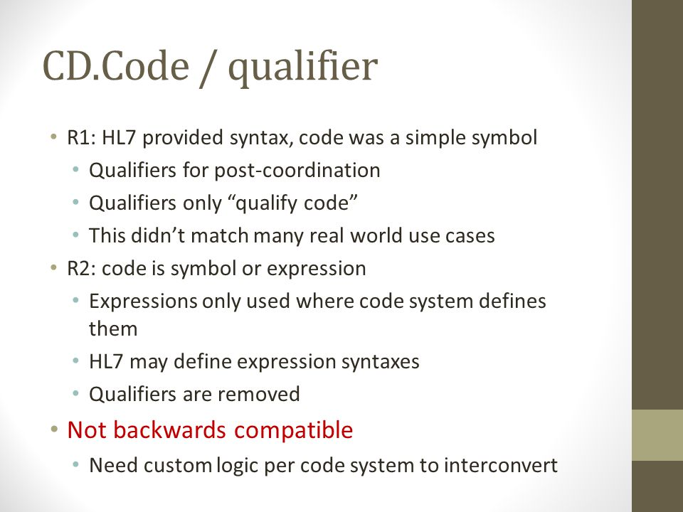 CD.Code / qualifier R1: HL7 provided syntax, code was a simple symbol Qualifiers for post-coordination Qualifiers only qualify code This didn't match many real world use cases R2: code is symbol or expression Expressions only used where code system defines them HL7 may define expression syntaxes Qualifiers are removed Not backwards compatible Need custom logic per code system to interconvert