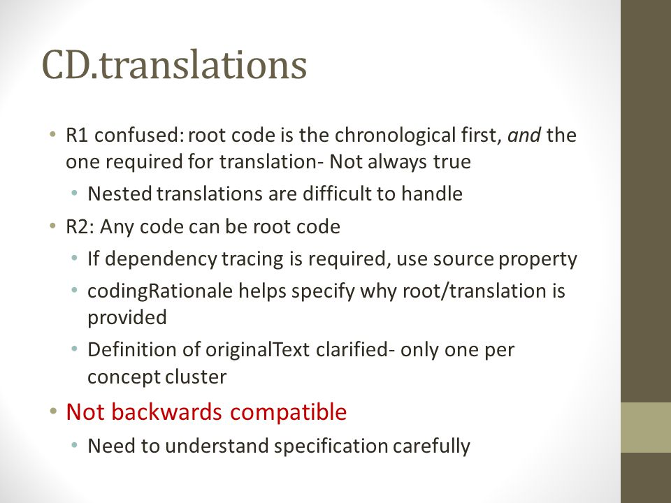 CD.translations R1 confused: root code is the chronological first, and the one required for translation- Not always true Nested translations are difficult to handle R2: Any code can be root code If dependency tracing is required, use source property codingRationale helps specify why root/translation is provided Definition of originalText clarified- only one per concept cluster Not backwards compatible Need to understand specification carefully
