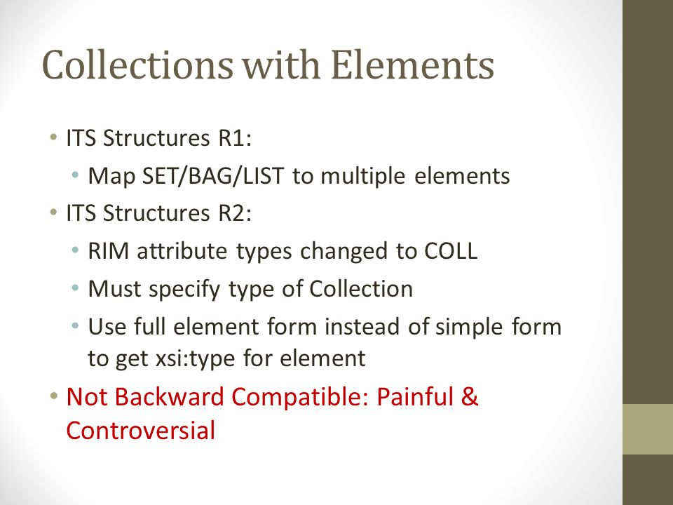 Collections with Elements ITS Structures R1: Map SET/BAG/LIST to multiple elements ITS Structures R2: RIM attribute types changed to COLL Must specify type of Collection Use full element form instead of simple form to get xsi:type for element Not Backward Compatible: Painful & Controversial