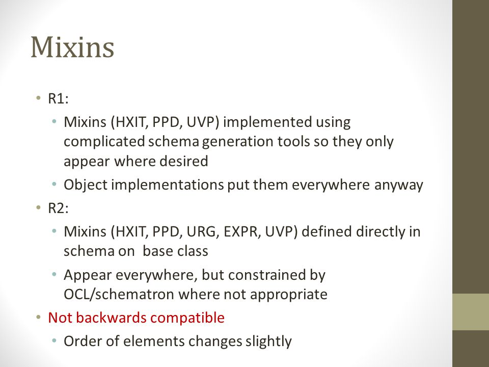 Mixins R1: Mixins (HXIT, PPD, UVP) implemented using complicated schema generation tools so they only appear where desired Object implementations put them everywhere anyway R2: Mixins (HXIT, PPD, URG, EXPR, UVP) defined directly in schema on base class Appear everywhere, but constrained by OCL/schematron where not appropriate Not backwards compatible Order of elements changes slightly