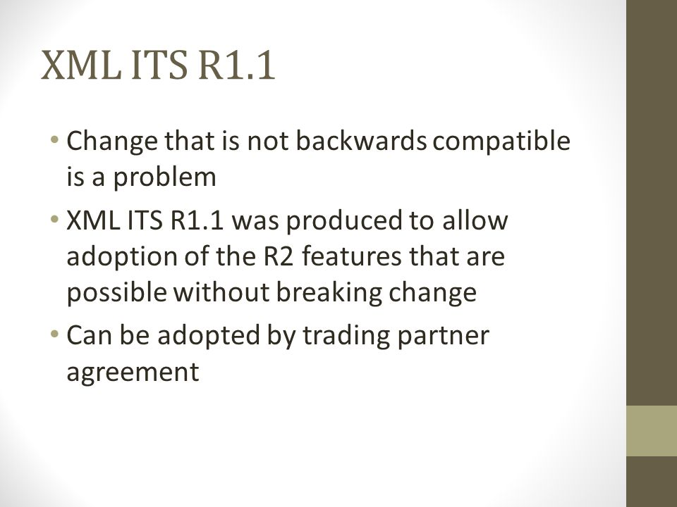 XML ITS R1.1 Change that is not backwards compatible is a problem XML ITS R1.1 was produced to allow adoption of the R2 features that are possible without breaking change Can be adopted by trading partner agreement