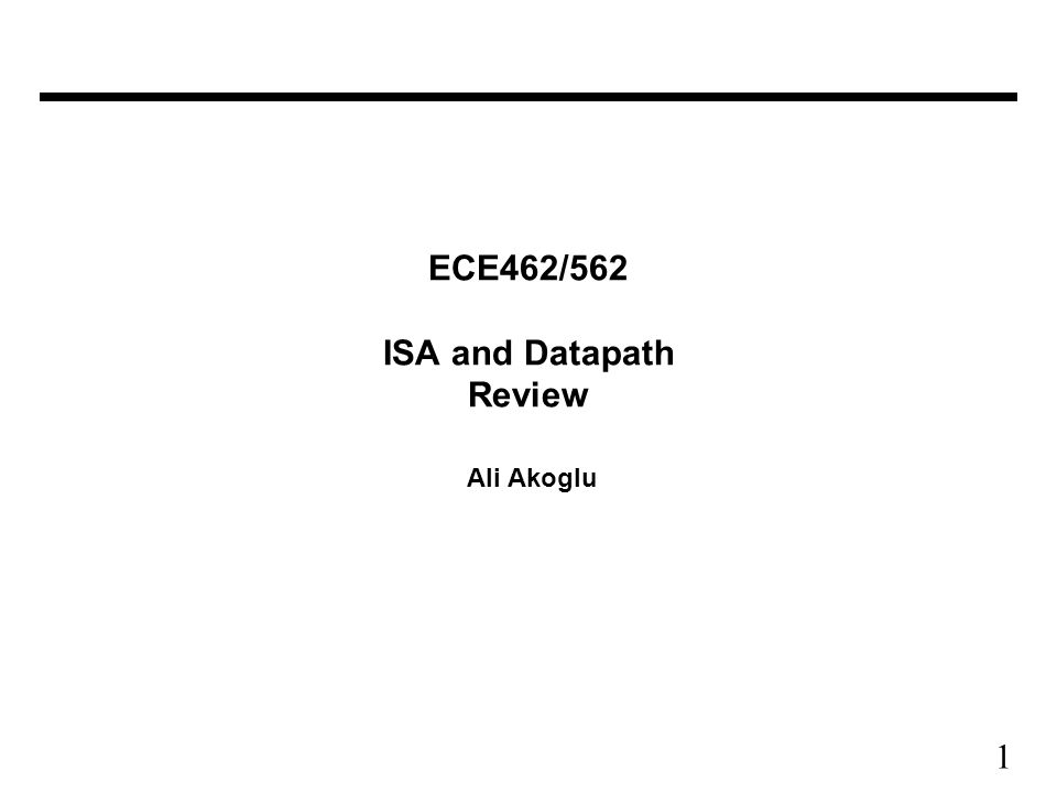 1 ECE462/562 ISA and Datapath Review Ali Akoglu