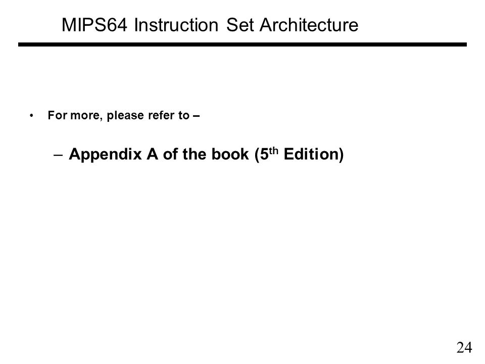 24 MIPS64 Instruction Set Architecture For more, please refer to – –Appendix A of the book (5 th Edition)