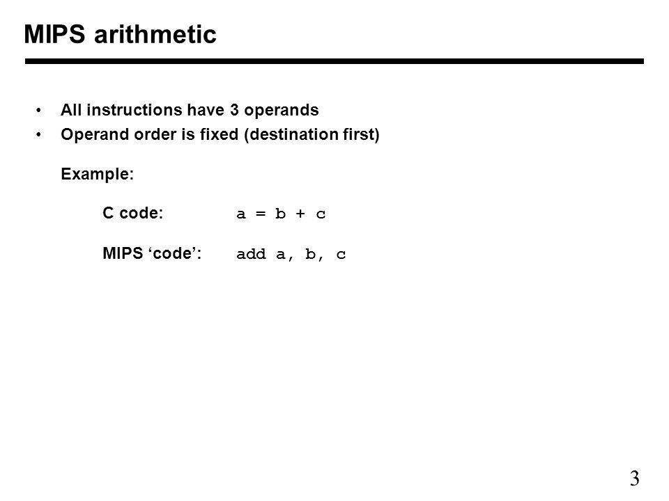 3 MIPS arithmetic All instructions have 3 operands Operand order is fixed (destination first) Example: C code: a = b + c MIPS 'code': add a, b, c