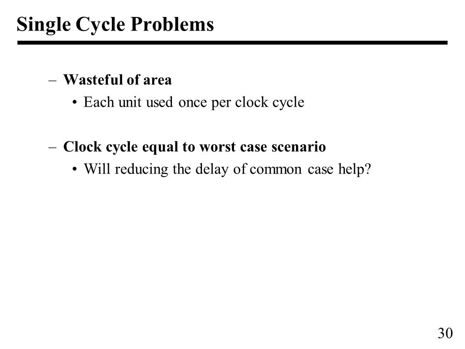 30 Single Cycle Problems –Wasteful of area Each unit used once per clock cycle –Clock cycle equal to worst case scenario Will reducing the delay of common case help