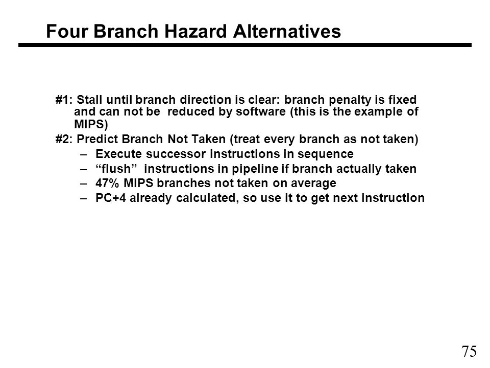 75 Four Branch Hazard Alternatives #1: Stall until branch direction is clear: branch penalty is fixed and can not be reduced by software (this is the example of MIPS) #2: Predict Branch Not Taken (treat every branch as not taken) –Execute successor instructions in sequence – flush instructions in pipeline if branch actually taken –47% MIPS branches not taken on average –PC+4 already calculated, so use it to get next instruction