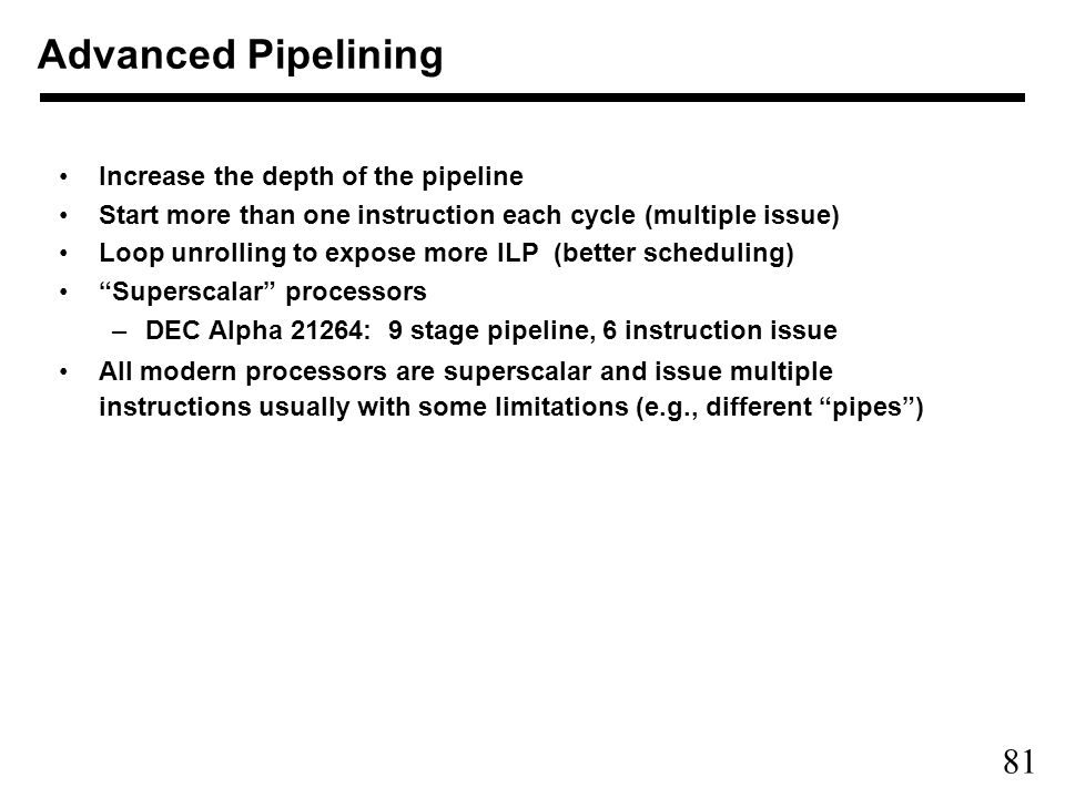 81 Advanced Pipelining Increase the depth of the pipeline Start more than one instruction each cycle (multiple issue) Loop unrolling to expose more ILP (better scheduling) Superscalar processors –DEC Alpha 21264: 9 stage pipeline, 6 instruction issue All modern processors are superscalar and issue multiple instructions usually with some limitations (e.g., different pipes )