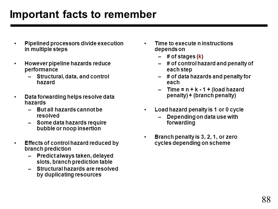 88 Important facts to remember Pipelined processors divide execution in multiple steps However pipeline hazards reduce performance –Structural, data, and control hazard Data forwarding helps resolve data hazards –But all hazards cannot be resolved –Some data hazards require bubble or noop insertion Effects of control hazard reduced by branch prediction –Predict always taken, delayed slots, branch prediction table –Structural hazards are resolved by duplicating resources Time to execute n instructions depends on –# of stages (k) –# of control hazard and penalty of each step –# of data hazards and penalty for each –Time = n + k (load hazard penalty) + (branch penalty) Load hazard penalty is 1 or 0 cycle –Depending on data use with forwarding Branch penalty is 3, 2, 1, or zero cycles depending on scheme