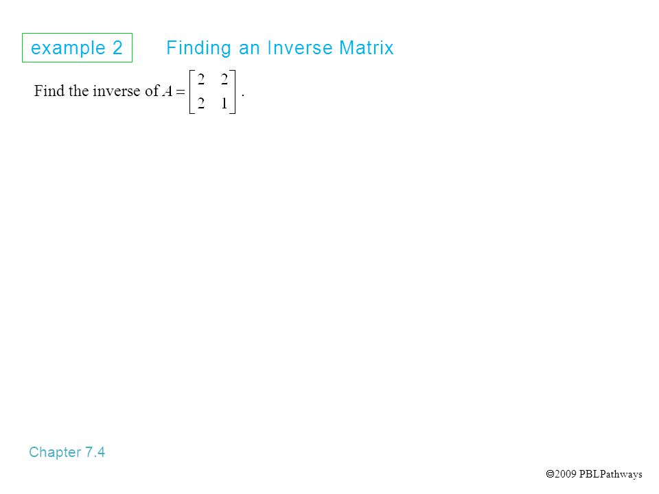example 2 Finding an Inverse Matrix Chapter 7.4 Find the inverse of.  2009 PBLPathways