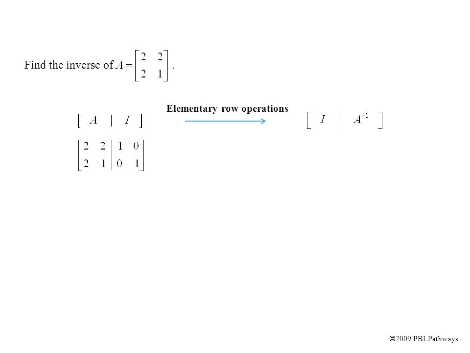  2009 PBLPathways Find the inverse of. ½ R1  R1 -2 R1 + R2  R2 Elementary row operations