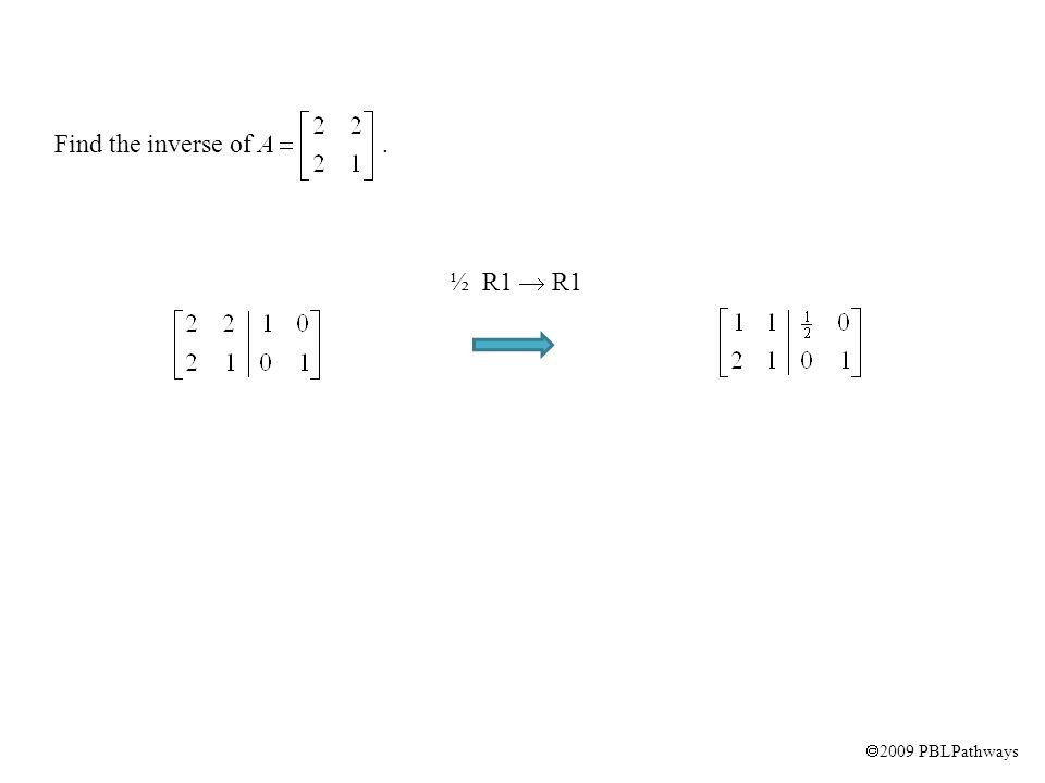  2009 PBLPathways Find the inverse of. ½ R1  R1 -2 R1 + R2  R2