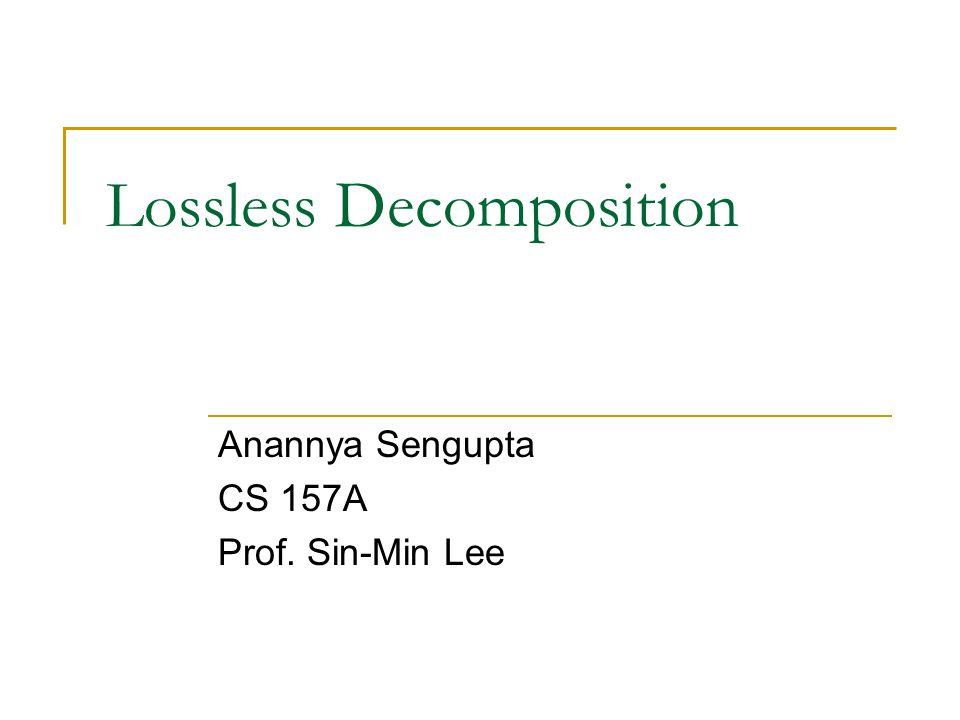 Lossless Decomposition Anannya Sengupta CS 157A Prof. Sin-Min Lee