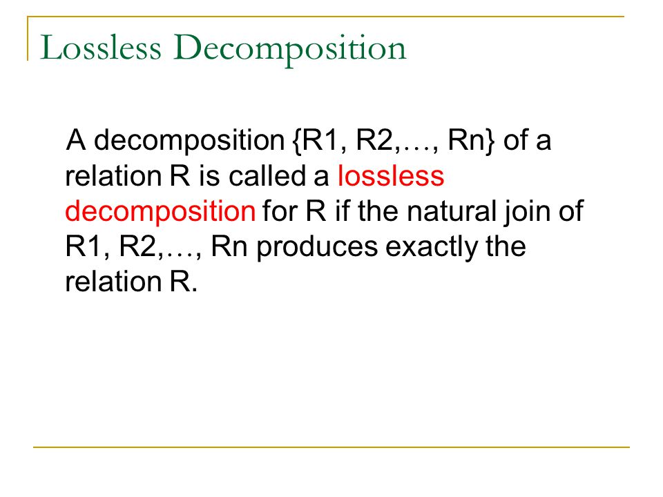 Lossless Decomposition A decomposition {R1, R2, …, Rn} of a relation R is called a lossless decomposition for R if the natural join of R1, R2, …, Rn produces exactly the relation R.