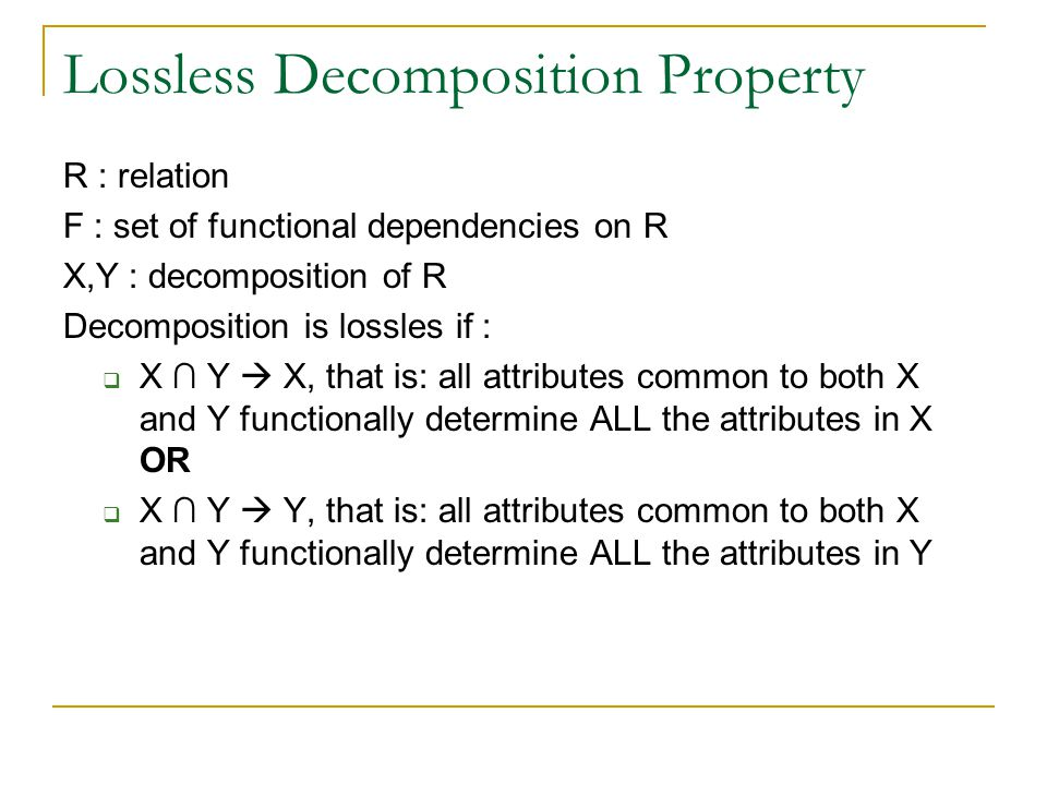 Lossless Decomposition Property R : relation F : set of functional dependencies on R X,Y : decomposition of R Decomposition is lossles if :  X ∩ Y  X, that is: all attributes common to both X and Y functionally determine ALL the attributes in X OR  X ∩ Y  Y, that is: all attributes common to both X and Y functionally determine ALL the attributes in Y