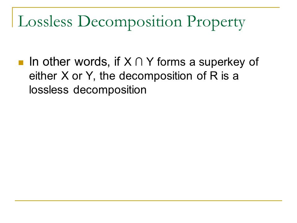 Lossless Decomposition Property In other words, if X ∩ Y forms a superkey of either X or Y, the decomposition of R is a lossless decomposition