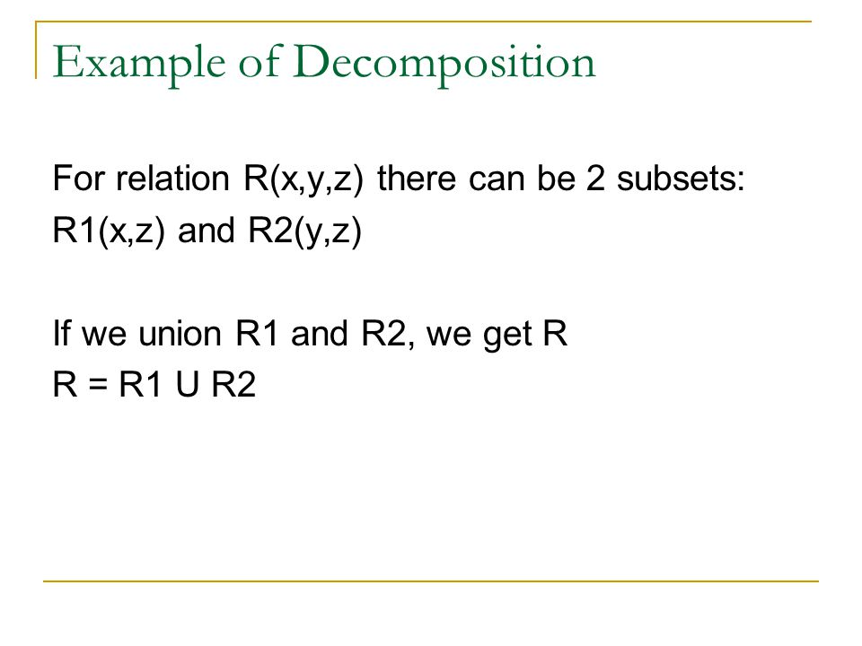 Example of Decomposition For relation R(x,y,z) there can be 2 subsets: R1(x,z) and R2(y,z) If we union R1 and R2, we get R R = R1 U R2