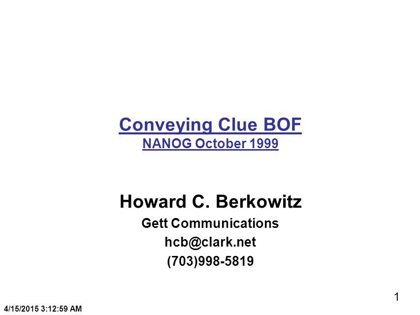 1 4/15/2015 3:13:20 AM Conveying Clue BOF NANOG October 1999 Howard C. Berkowitz Gett Communications hcb@clark.net (703)998-5819