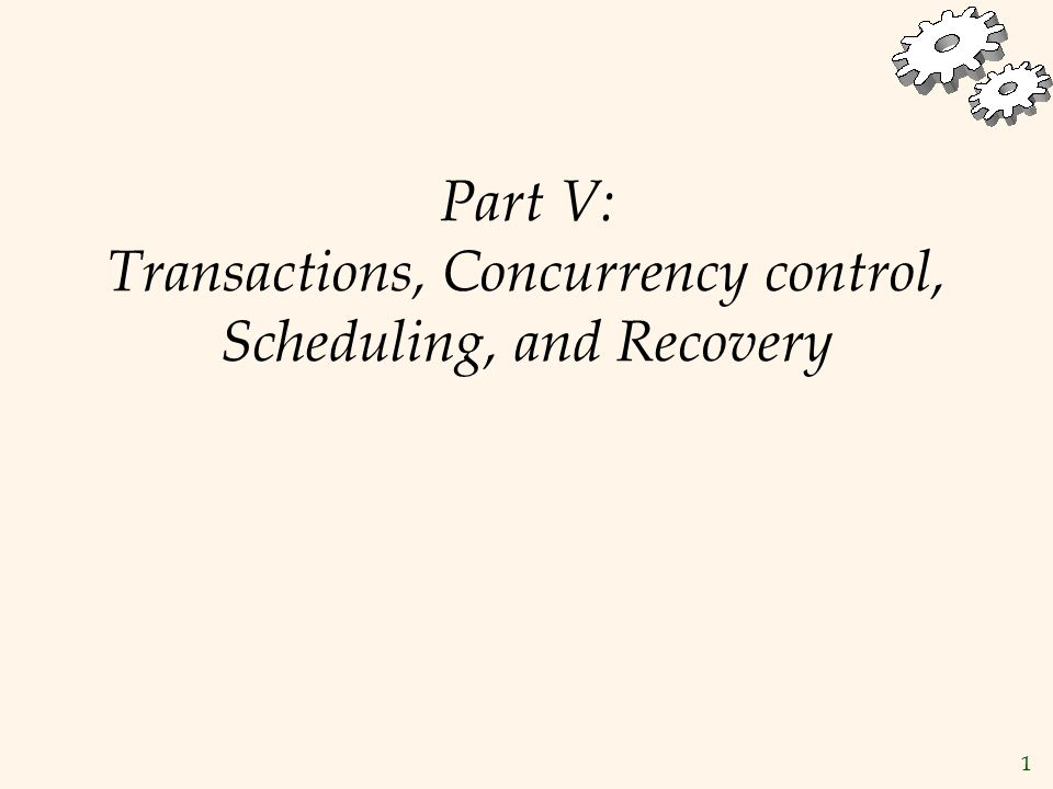 1 Part V: Transactions, Concurrency control, Scheduling, and Recovery