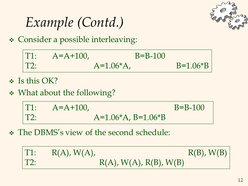 12 Example (Contd.)  Consider a possible interleaving: T1: A=A+100, B=B-100 T2: A=1.06*A, B=1.06*B  Is this OK.
